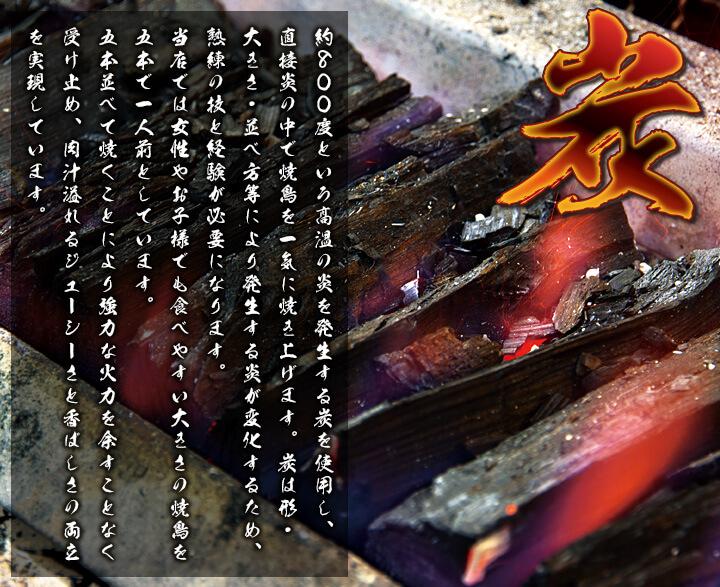 「炭」 約800度という高温の炎を発生する炭を使用し、直接炎の中で焼鳥を一気に焼き上げます。炭は形・大きさ・並べ方等により発生する炎が変化するため、熟練の技と経験が必要になります。当店では女性やお子様でも食べやすい大きさの焼鳥を五本で一人前としています。五本並べて焼くことにより強力な火力を余すことなく受け止め、肉汁溢れるジューシーさと香ばしさの両立を実現しています。