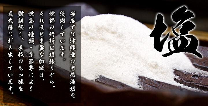 「塩」 当店では沖縄産の自然海塩を使用しています。焼師の修行は塩振りから。それほど重要な加減は、焼鳥の種類・季節等により微調整し、素材のもつ味を最大限に引き出しています。